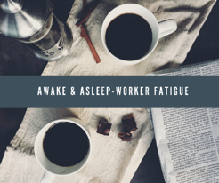AWAKE & ASLEEP-WORKER FATIGUE